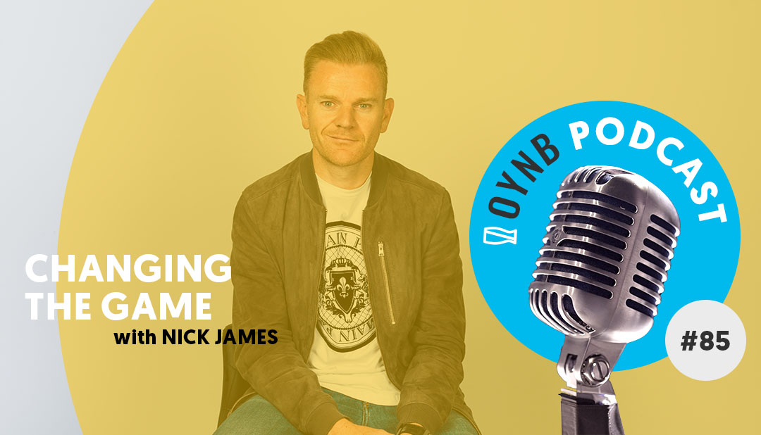 Changing the Game with Nick James | OYNB 085