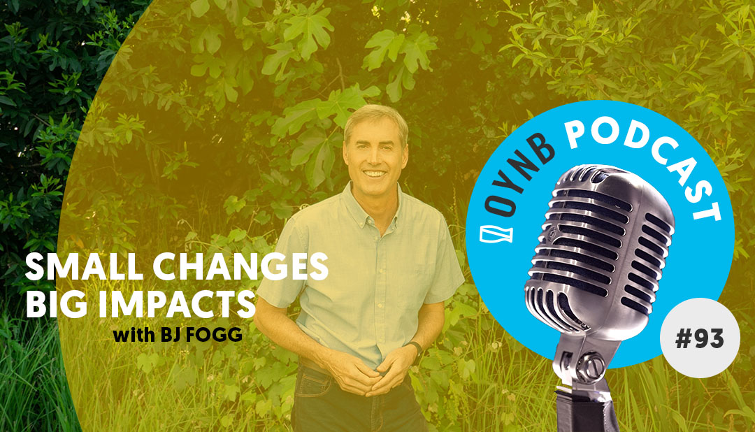 Small Changes Big Impacts: BJ Fogg | OYNB 093