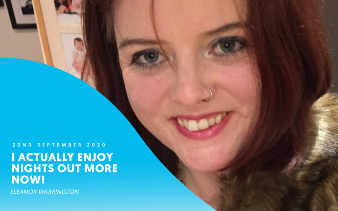 I actually enjoy nights out more now! – Eleanor Warrington